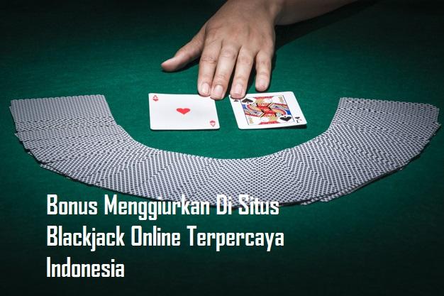 Bonus Menggiurkan Di Situs Blackjack Online Terpercaya Indonesia