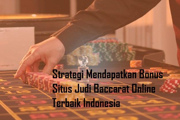 Strategi Mendapatkan Bonus Situs Judi Baccarat Online Terbaik Indonesia